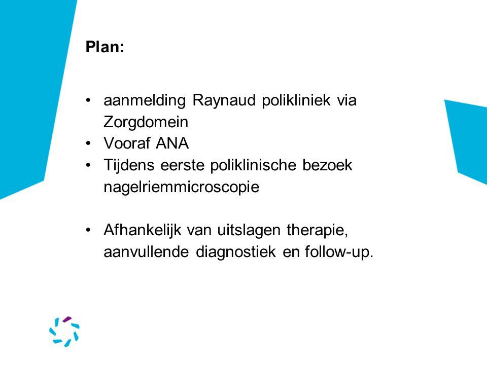 Plan: •aanmelding Raynaud polikliniek via Zorgdomein •Vooraf ANA •Tijdens eerste poliklinische bezoek nagelriemmicroscopie •Afhankelijk van uitslagen therapie, aanvullende diagnostiek en follow-up.