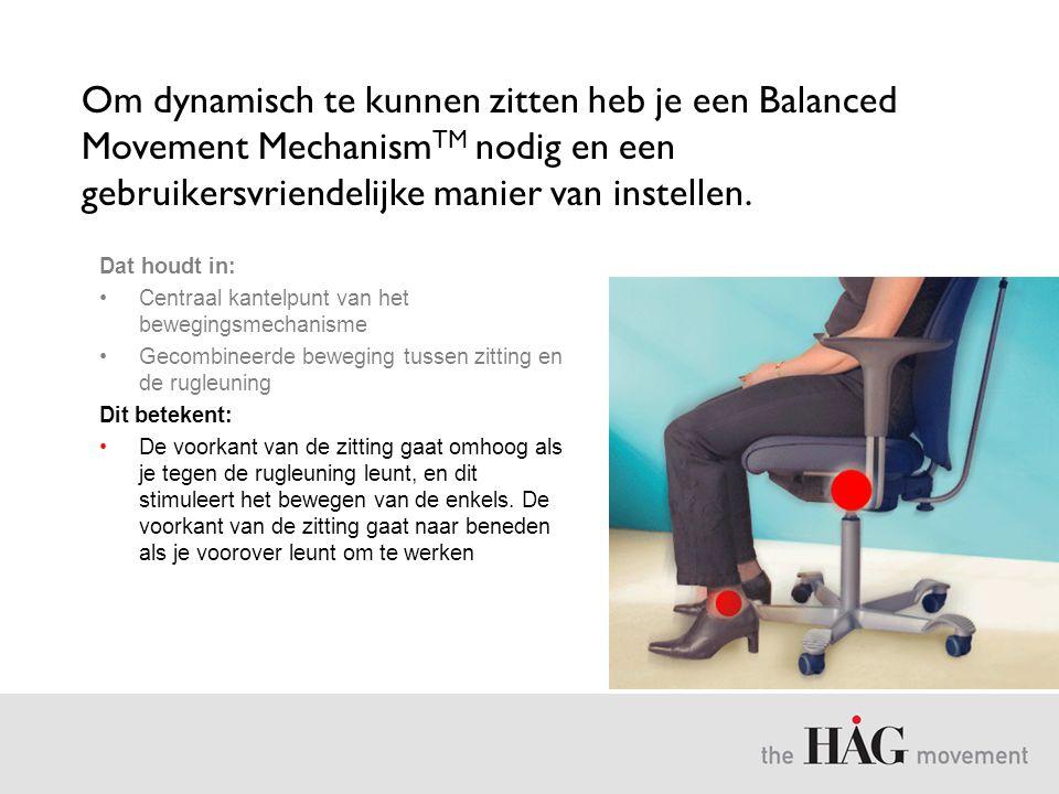 Om dynamisch te kunnen zitten heb je een Balanced Movement Mechanism TM nodig en een gebruikersvriendelijke manier van instellen. Dat houdt in: •Centr