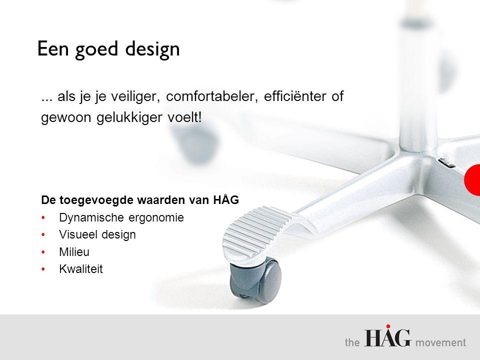 Een goed design... als je je veiliger, comfortabeler, efficiënter of gewoon gelukkiger voelt! De toegevoegde waarden van HÅG •Dynamische ergonomie •Vi
