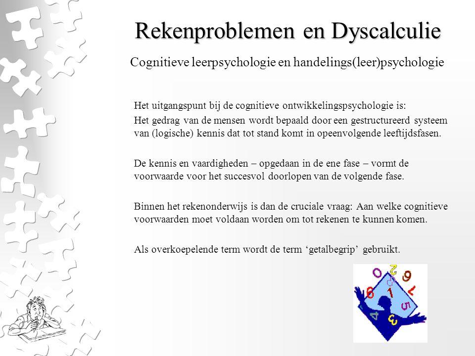 Rekenproblemen en Dyscalculie Het uitgangspunt bij de cognitieve ontwikkelingspsychologie is: Het gedrag van de mensen wordt bepaald door een gestructureerd systeem van (logische) kennis dat tot stand komt in opeenvolgende leeftijdsfasen.
