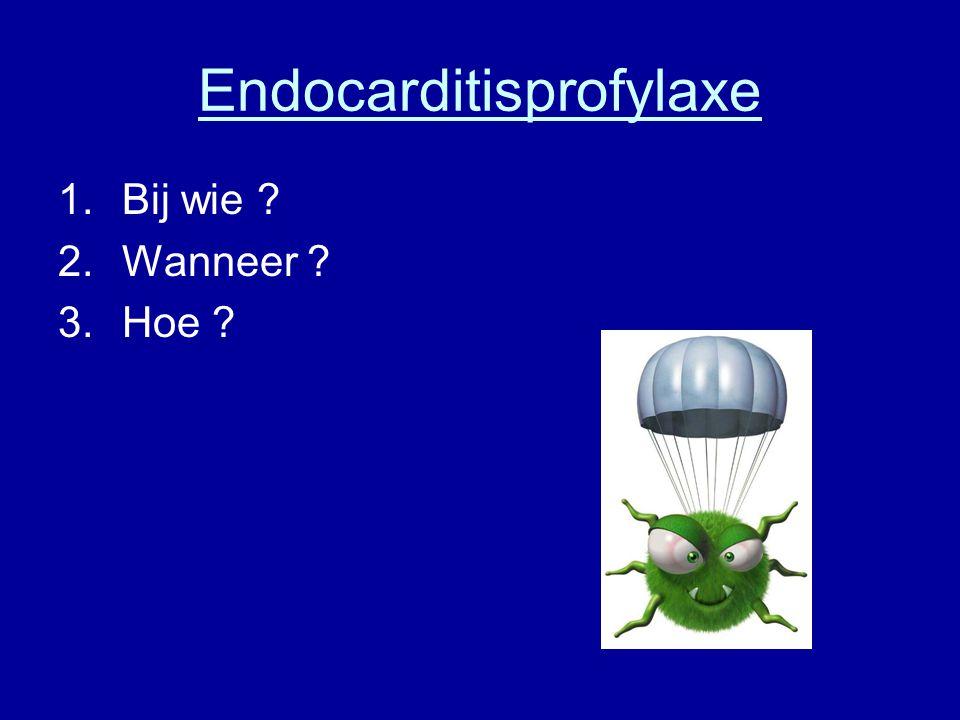 Endocarditisprofylaxe 1.Bij wie ? 2.Wanneer ? 3.Hoe ?