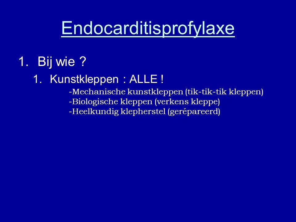 Endocarditisprofylaxe 1.Bij wie ? 1.Kunstkleppen : ALLE ! -Mechanische kunstkleppen (tik-tik-tik kleppen) -Biologische kleppen (verkens kleppe) -Heelk