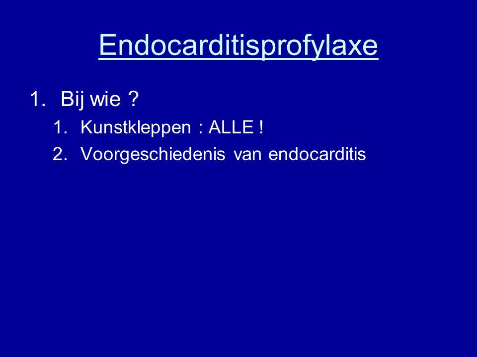 Endocarditisprofylaxe 1.Bij wie ? 1.Kunstkleppen : ALLE ! 2.Voorgeschiedenis van endocarditis