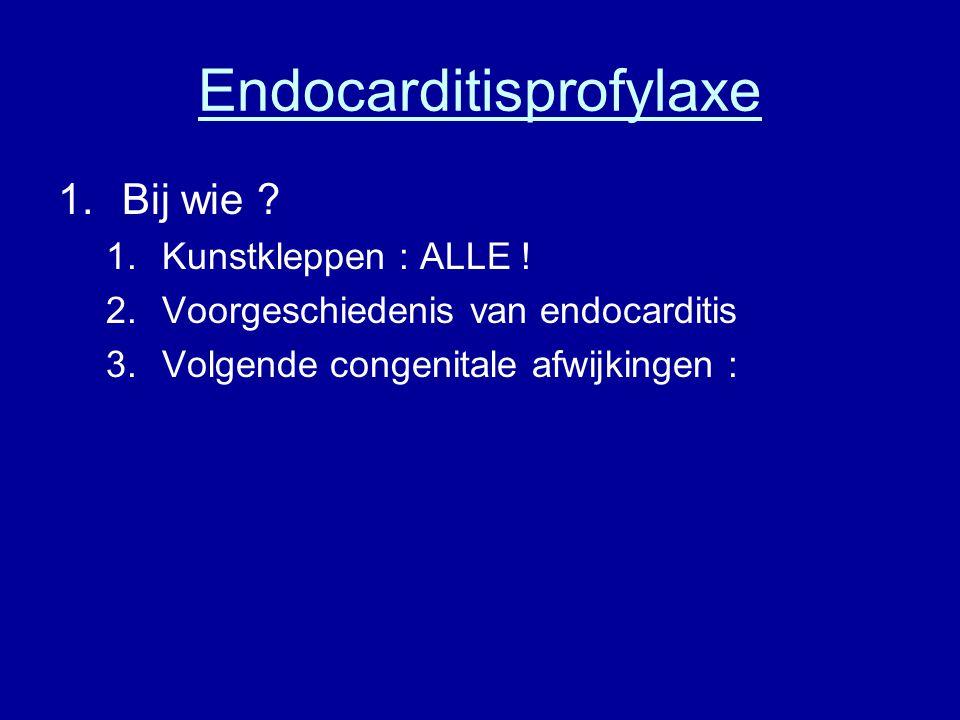 Endocarditisprofylaxe 1.Bij wie ? 1.Kunstkleppen : ALLE ! 2.Voorgeschiedenis van endocarditis 3.Volgende congenitale afwijkingen :