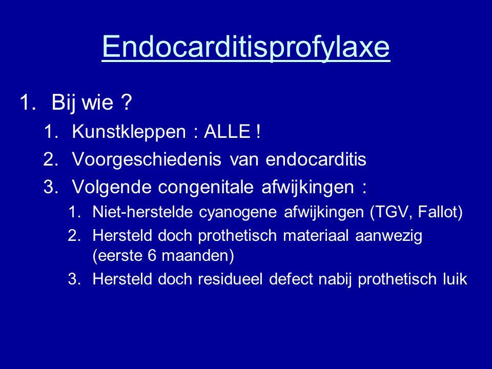 Endocarditisprofylaxe 1.Bij wie ? 1.Kunstkleppen : ALLE ! 2.Voorgeschiedenis van endocarditis 3.Volgende congenitale afwijkingen : 1.Niet-herstelde cy