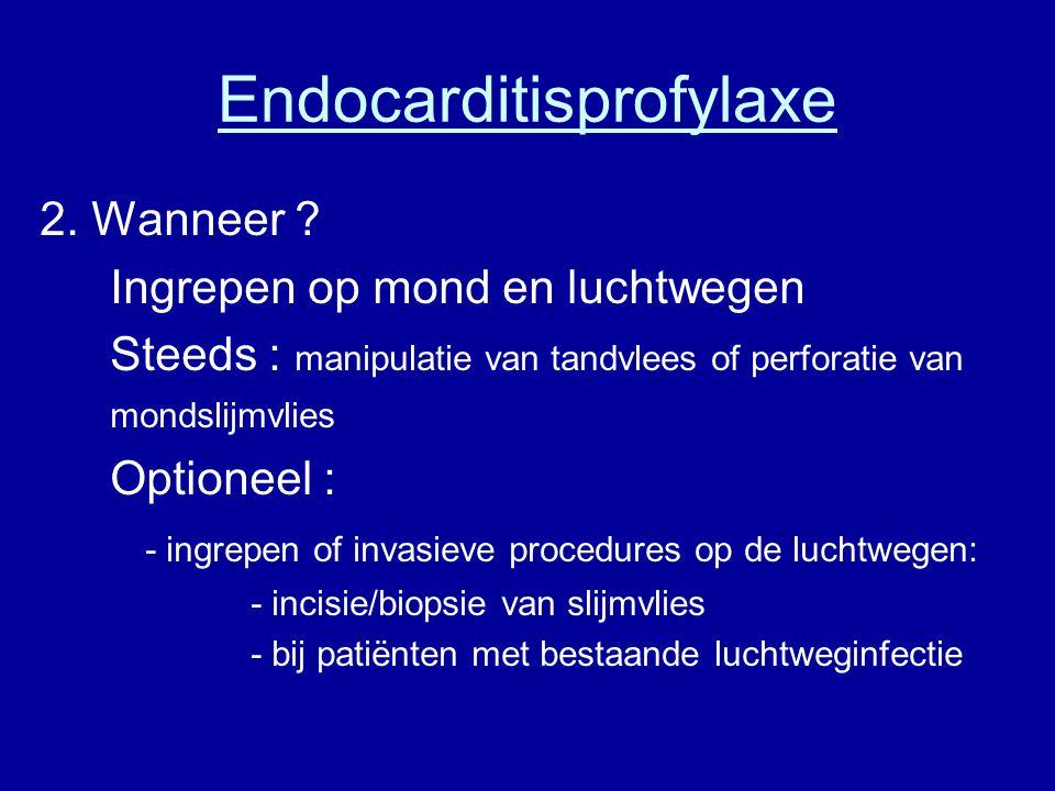 Endocarditisprofylaxe 2. Wanneer ? Ingrepen op mond en luchtwegen Steeds : manipulatie van tandvlees of perforatie van mondslijmvlies Optioneel : - in