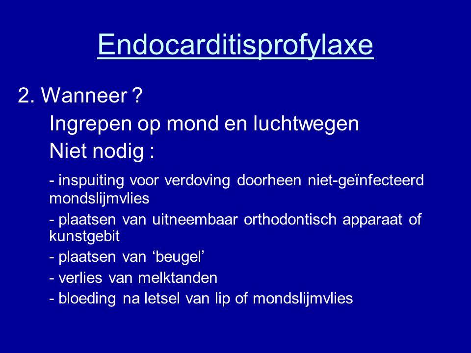 Endocarditisprofylaxe 2. Wanneer ? Ingrepen op mond en luchtwegen Niet nodig : - inspuiting voor verdoving doorheen niet-geïnfecteerd mondslijmvlies -