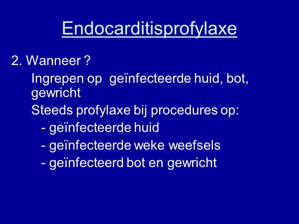 Endocarditisprofylaxe 2. Wanneer ? Ingrepen op geïnfecteerde huid, bot, gewricht Steeds profylaxe bij procedures op: - geïnfecteerde huid - geïnfectee