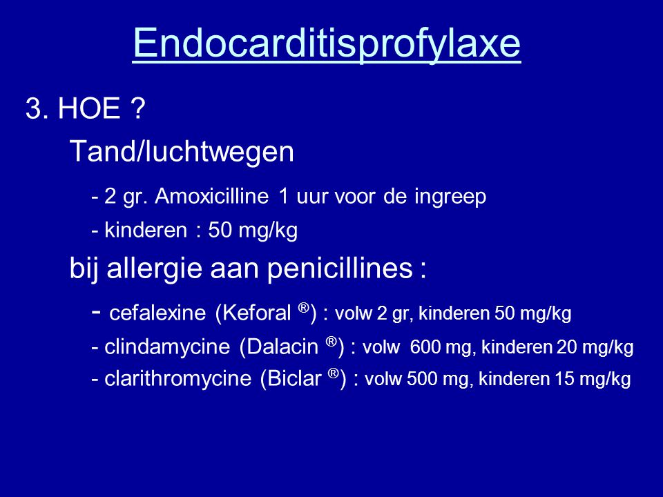 Endocarditisprofylaxe 3. HOE ? Tand/luchtwegen - 2 gr. Amoxicilline 1 uur voor de ingreep - kinderen : 50 mg/kg bij allergie aan penicillines : - cefa