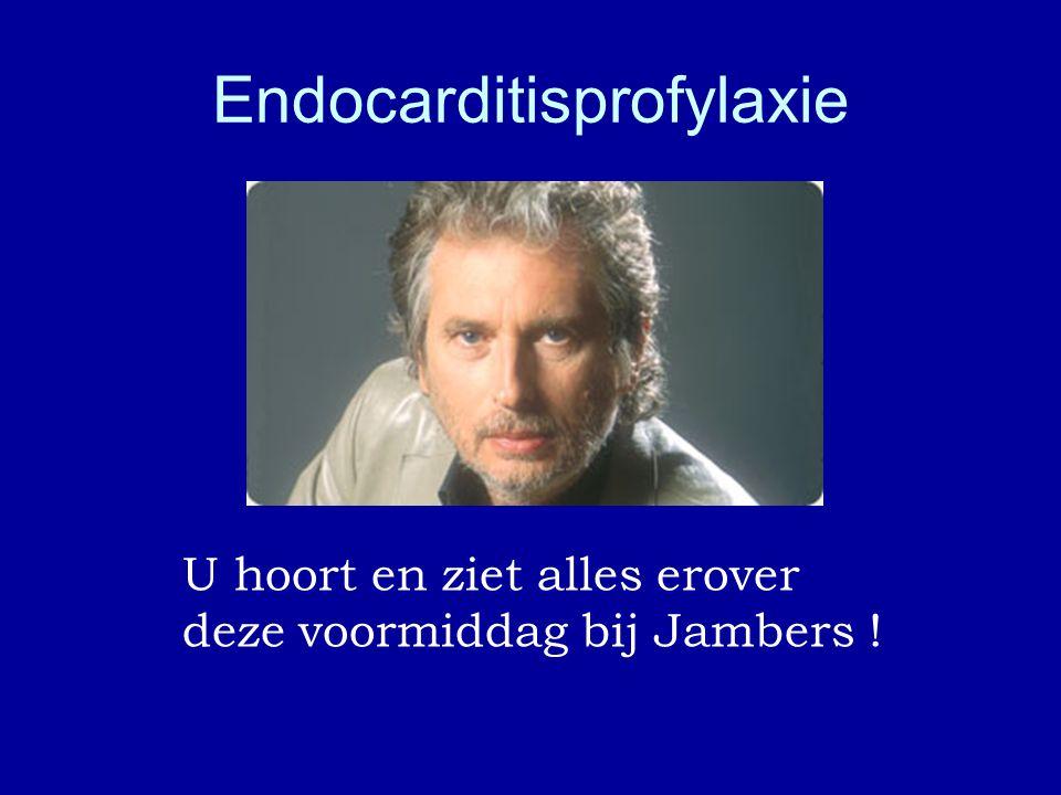 Endocarditisprofylaxie U hoort en ziet alles erover deze voormiddag bij Jambers ! Dr. G.V.