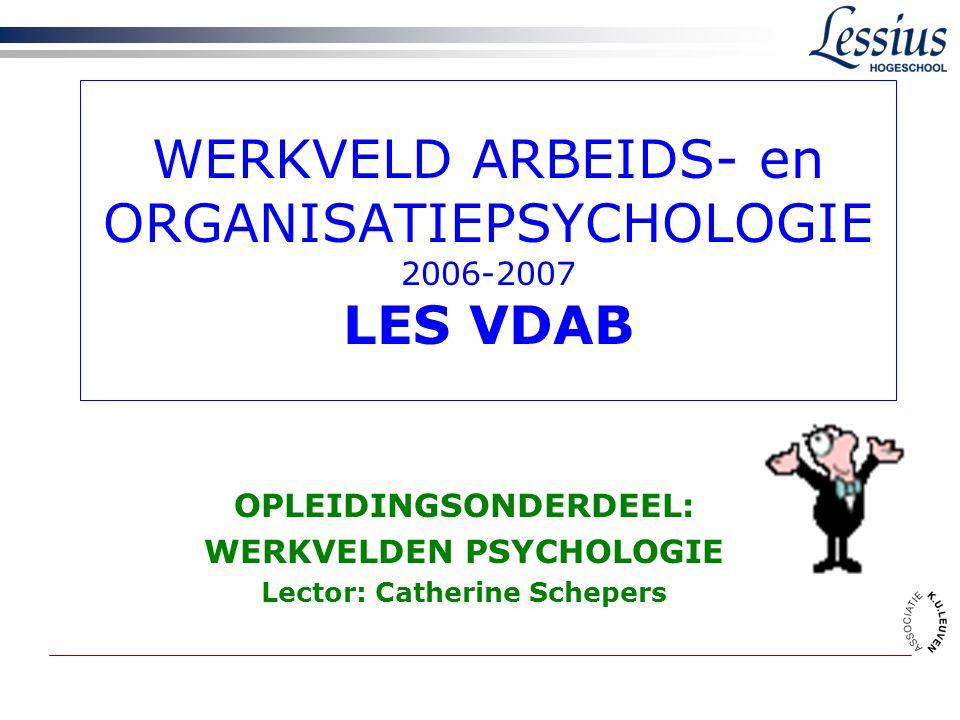 WERKVELD ARBEIDS- en ORGANISATIEPSYCHOLOGIE 2006-2007 LES VDAB OPLEIDINGSONDERDEEL: WERKVELDEN PSYCHOLOGIE Lector: Catherine Schepers