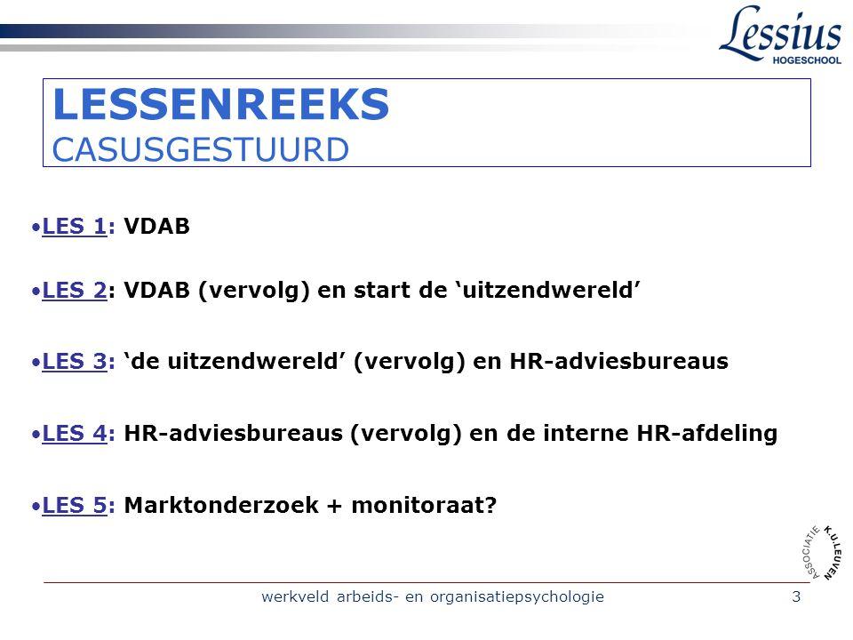 werkveld arbeids- en organisatiepsychologie3 LESSENREEKS CASUSGESTUURD •LES 1: VDAB •LES 2: VDAB (vervolg) en start de 'uitzendwereld' •LES 3: 'de uitzendwereld' (vervolg) en HR-adviesbureaus •LES 4: HR-adviesbureaus (vervolg) en de interne HR-afdeling •LES 5: Marktonderzoek + monitoraat?