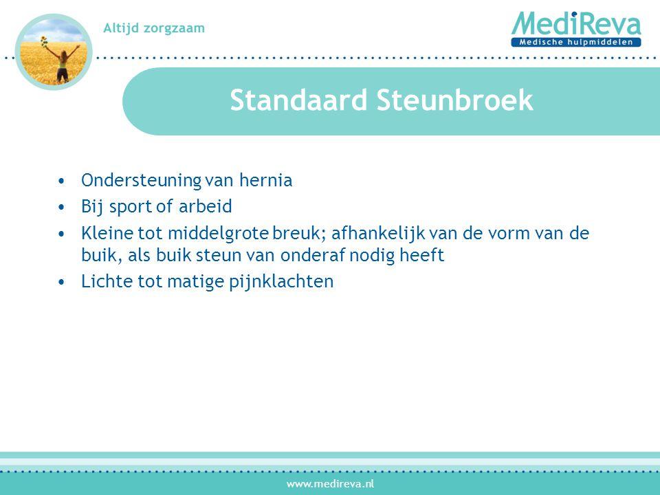 www.medireva.nl Standaard Steunbroek •Ondersteuning van hernia •Bij sport of arbeid •Kleine tot middelgrote breuk; afhankelijk van de vorm van de buik, als buik steun van onderaf nodig heeft •Lichte tot matige pijnklachten