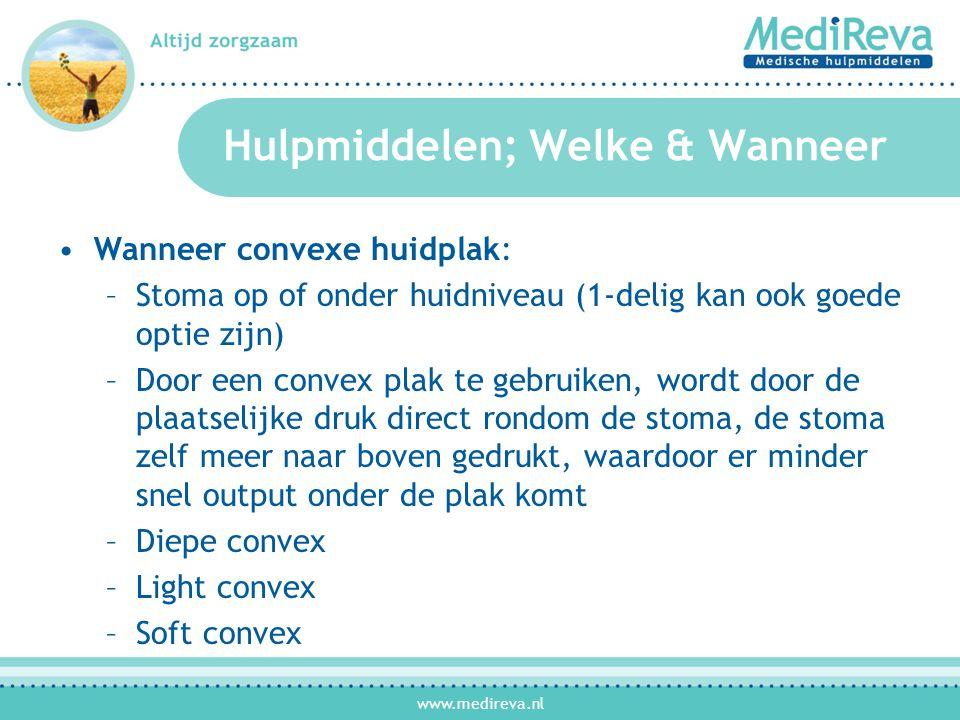 www.medireva.nl Hulpmiddelen; Welke & Wanneer •Wanneer convexe huidplak: –Stoma op of onder huidniveau (1-delig kan ook goede optie zijn) –Door een convex plak te gebruiken, wordt door de plaatselijke druk direct rondom de stoma, de stoma zelf meer naar boven gedrukt, waardoor er minder snel output onder de plak komt –Diepe convex –Light convex –Soft convex