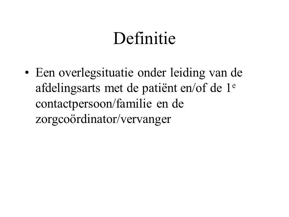 Definitie •Een overlegsituatie onder leiding van de afdelingsarts met de patiënt en/of de 1 e contactpersoon/familie en de zorgcoördinator/vervanger