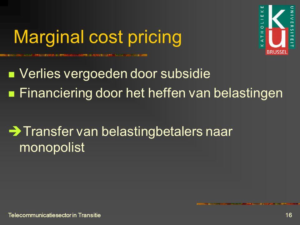 Telecommunicatiesector in Transitie16 Marginal cost pricing  Verlies vergoeden door subsidie  Financiering door het heffen van belastingen  Transfer van belastingbetalers naar monopolist