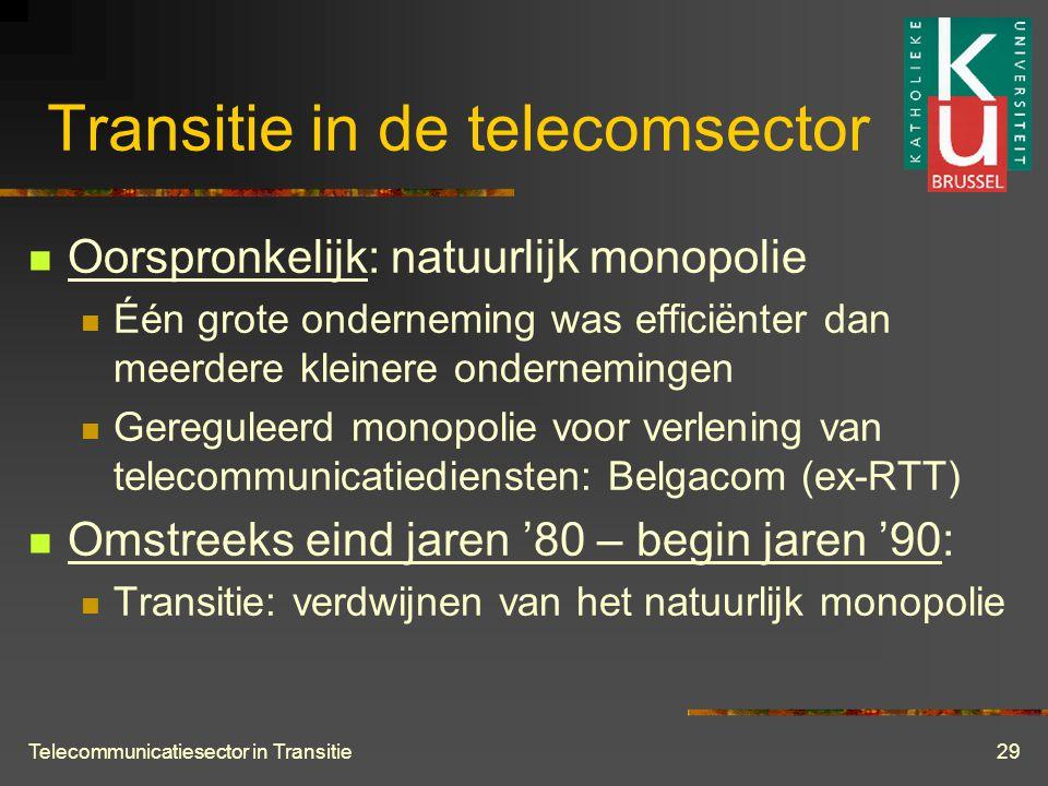 Telecommunicatiesector in Transitie29 Transitie in de telecomsector  Oorspronkelijk: natuurlijk monopolie  Één grote onderneming was efficiënter dan meerdere kleinere ondernemingen  Gereguleerd monopolie voor verlening van telecommunicatiediensten: Belgacom (ex-RTT)  Omstreeks eind jaren '80 – begin jaren '90:  Transitie: verdwijnen van het natuurlijk monopolie