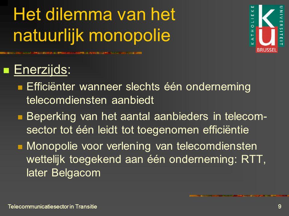Telecommunicatiesector in Transitie9 Het dilemma van het natuurlijk monopolie  Enerzijds:  Efficiënter wanneer slechts één onderneming telecomdiensten aanbiedt  Beperking van het aantal aanbieders in telecom- sector tot één leidt tot toegenomen efficiëntie  Monopolie voor verlening van telecomdiensten wettelijk toegekend aan één onderneming: RTT, later Belgacom