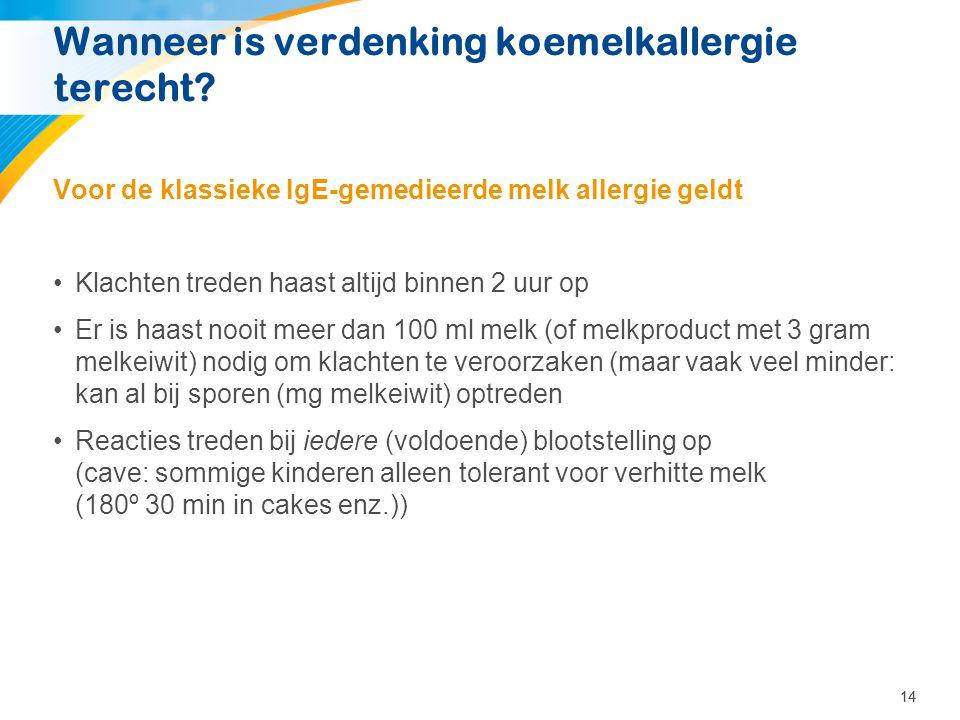 14 Wanneer is verdenking koemelkallergie terecht? Voor de klassieke IgE-gemedieerde melk allergie geldt •Klachten treden haast altijd binnen 2 uur op