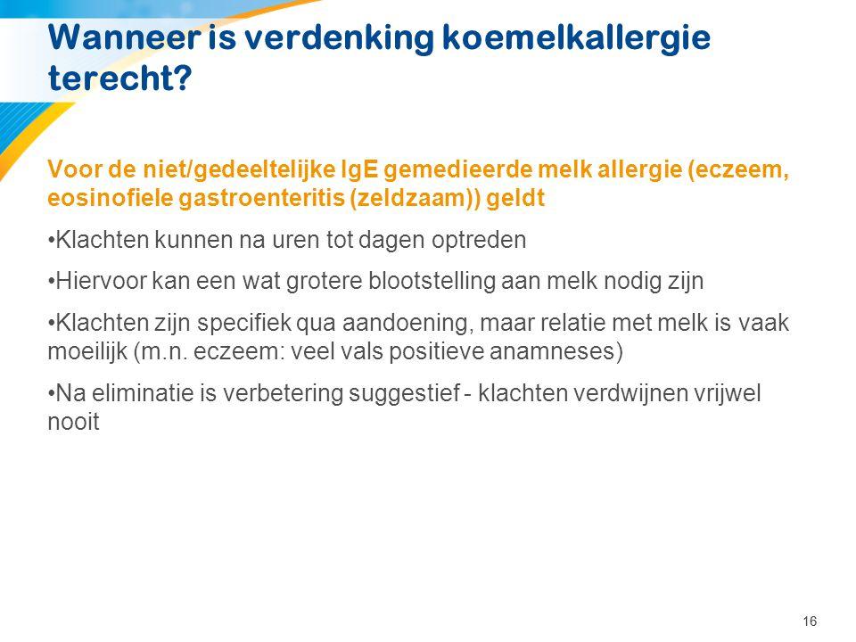 16 Wanneer is verdenking koemelkallergie terecht? Voor de niet/gedeeltelijke IgE gemedieerde melk allergie (eczeem, eosinofiele gastroenteritis (zeldz