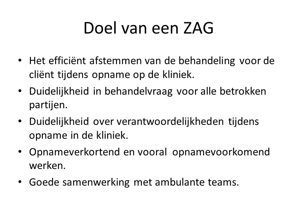 Doel van een ZAG • Het efficiënt afstemmen van de behandeling voor de cliënt tijdens opname op de kliniek.