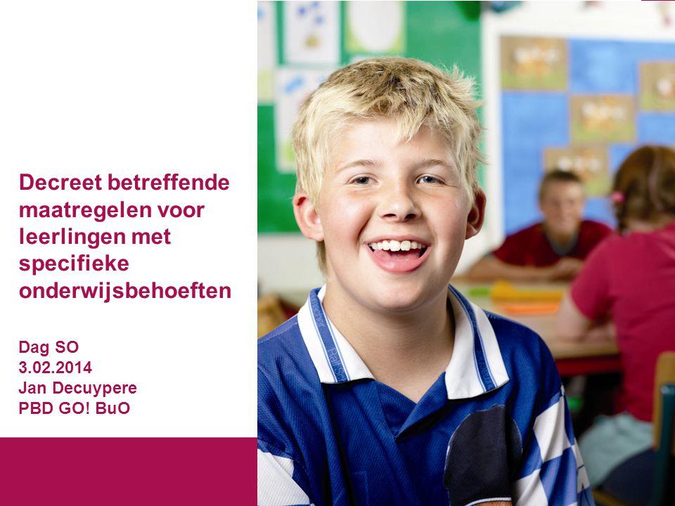 Decreet betreffende maatregelen voor leerlingen met specifieke onderwijsbehoeften Dag SO 3.02.2014 Jan Decuypere PBD GO! BuO