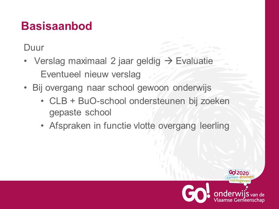 Basisaanbod Duur •Verslag maximaal 2 jaar geldig  Evaluatie Eventueel nieuw verslag •Bij overgang naar school gewoon onderwijs •CLB + BuO-school onde
