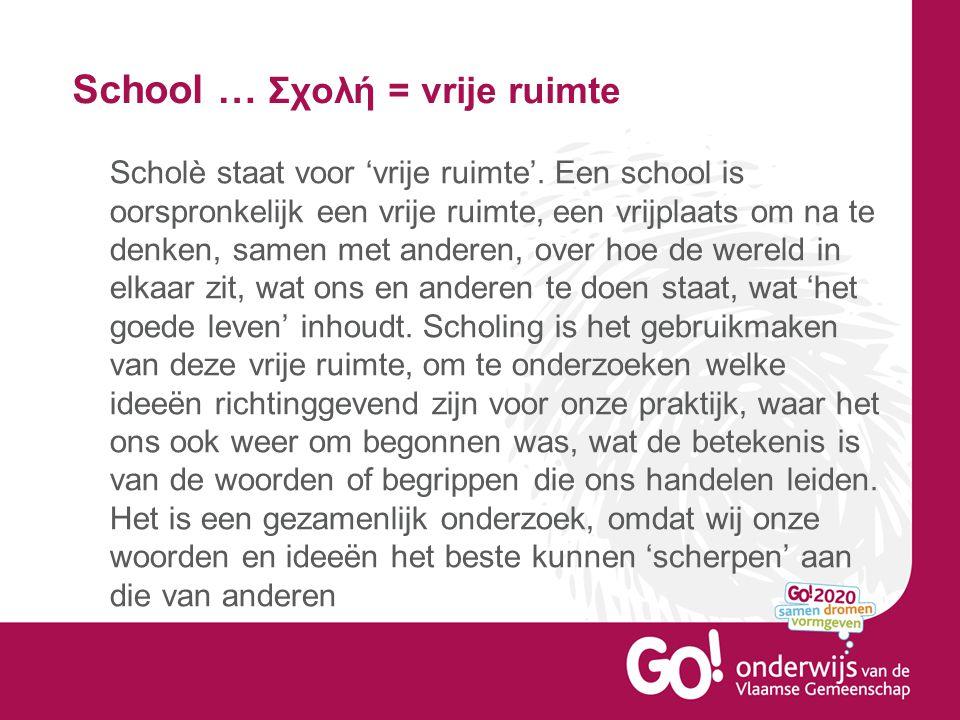 School … Σχολή = vrije ruimte Scholè staat voor 'vrije ruimte'. Een school is oorspronkelijk een vrije ruimte, een vrijplaats om na te denken, samen m