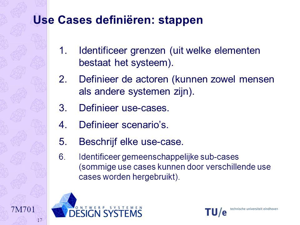 7M701 17 Use Cases definiëren: stappen 1.Identificeer grenzen (uit welke elementen bestaat het systeem). 2.Definieer de actoren (kunnen zowel mensen a