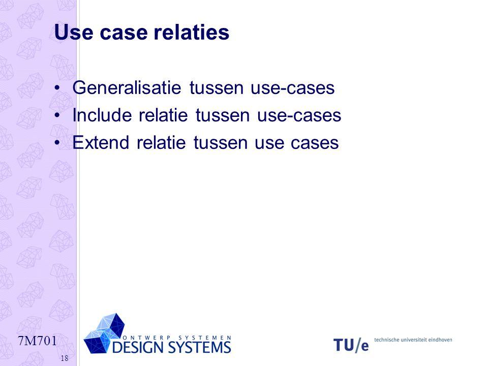 7M701 18 Use case relaties •Generalisatie tussen use-cases •Include relatie tussen use-cases •Extend relatie tussen use cases