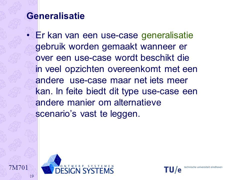 7M701 19 Generalisatie •Er kan van een use-case generalisatie gebruik worden gemaakt wanneer er over een use-case wordt beschikt die in veel opzichten