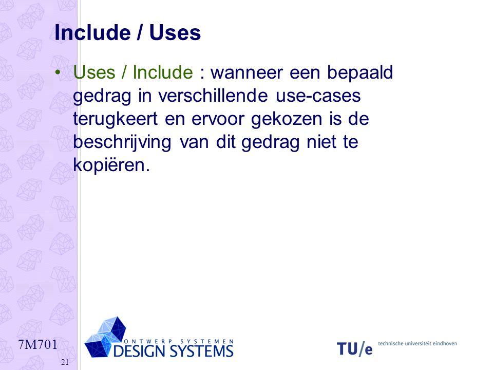 7M701 21 Include / Uses •Uses / Include : wanneer een bepaald gedrag in verschillende use-cases terugkeert en ervoor gekozen is de beschrijving van di