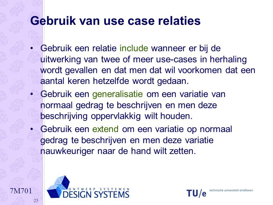 7M701 25 Gebruik van use case relaties •Gebruik een relatie include wanneer er bij de uitwerking van twee of meer use-cases in herhaling wordt gevalle