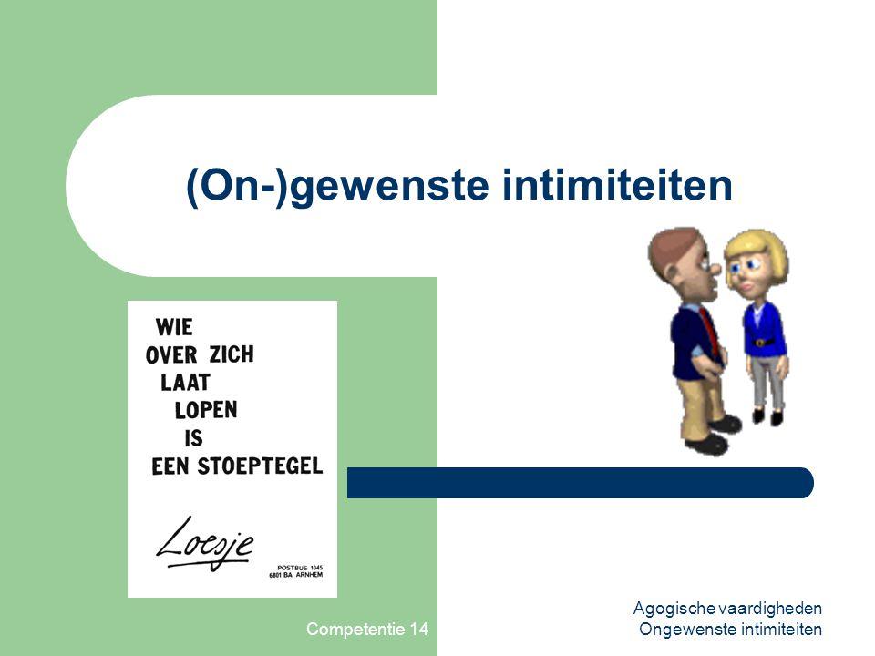 Competentie 14 Agogische vaardigheden Ongewenste intimiteiten Definitie ongewenste intimiteiten Het begrip ongewenste intimiteiten is zeer ruim.