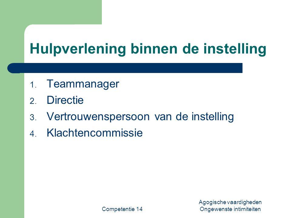 Competentie 14 Agogische vaardigheden Ongewenste intimiteiten Hulpverlening binnen de instelling 1. Teammanager 2. Directie 3. Vertrouwenspersoon van