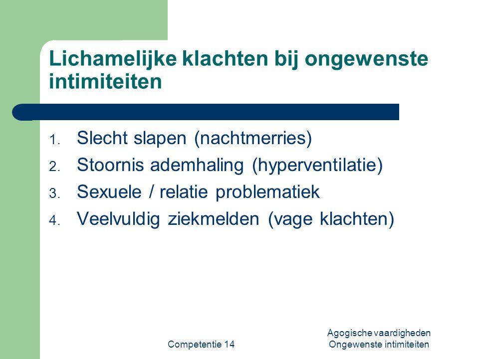 Competentie 14 Agogische vaardigheden Ongewenste intimiteiten Lichamelijke klachten bij ongewenste intimiteiten 1. Slecht slapen (nachtmerries) 2. Sto