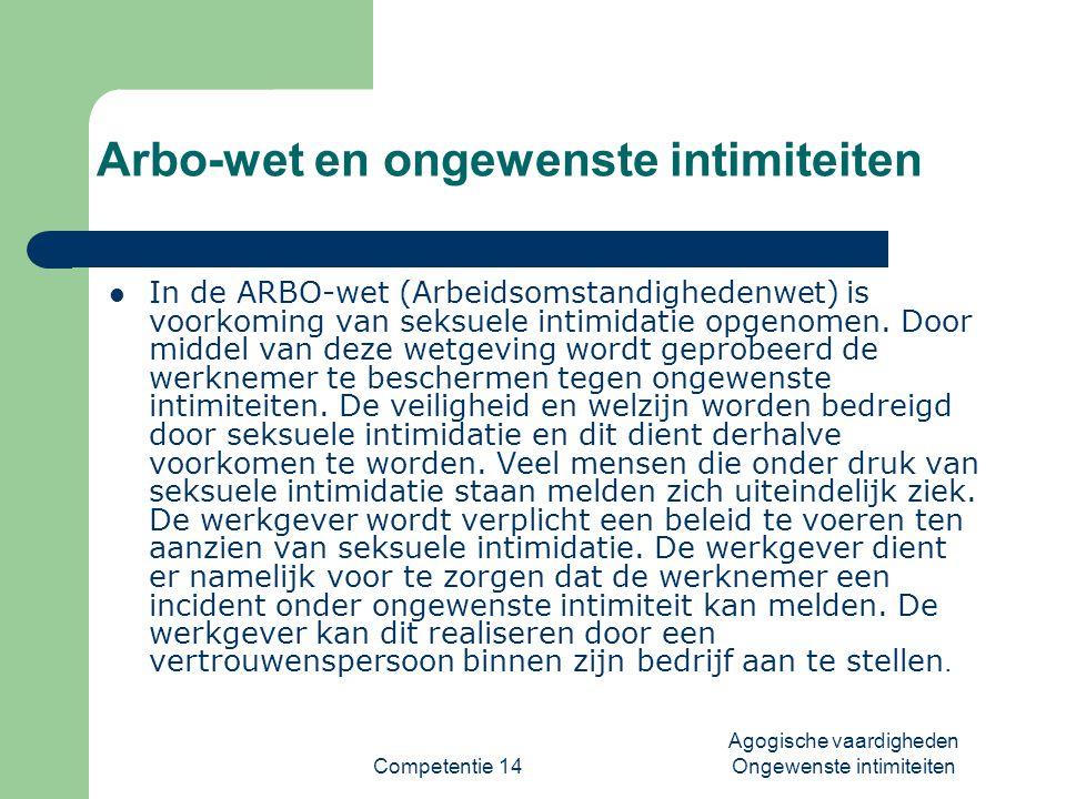 Competentie 14 Agogische vaardigheden Ongewenste intimiteiten Arbo-wet en ongewenste intimiteiten  In de ARBO-wet (Arbeidsomstandighedenwet) is voork