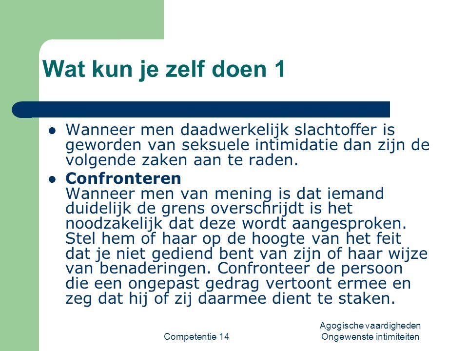 Competentie 14 Agogische vaardigheden Ongewenste intimiteiten Wat kun je zelf doen 2  Inschakelen leidinggevende De leidinggevende dient tijdig op de hoogte gesteld te worden van de ongewenste intimiteiten.