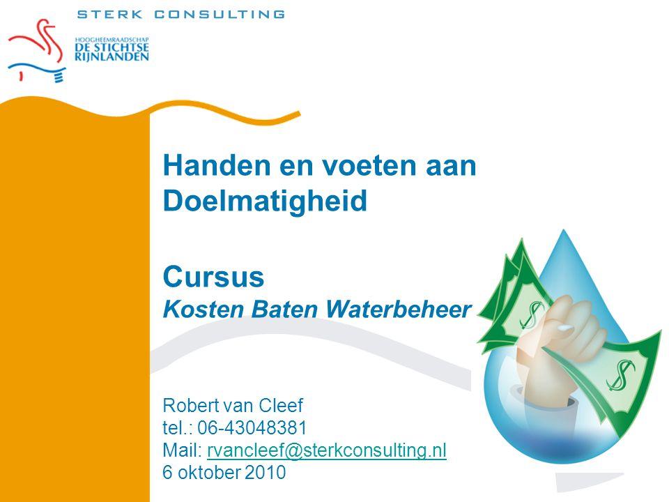 Handen en voeten aan Doelmatigheid Cursus Kosten Baten Waterbeheer Robert van Cleef tel.: 06-43048381 Mail: rvancleef@sterkconsulting.nl 6 oktober 2010rvancleef@sterkconsulting.nl