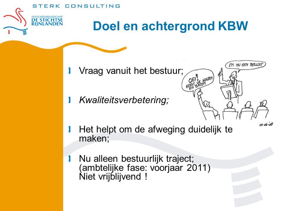 Doel en achtergrond KBW Vraag vanuit het bestuur; Kwaliteitsverbetering; Het helpt om de afweging duidelijk te maken; Nu alleen bestuurlijk traject; (ambtelijke fase: voorjaar 2011) Niet vrijblijvend !