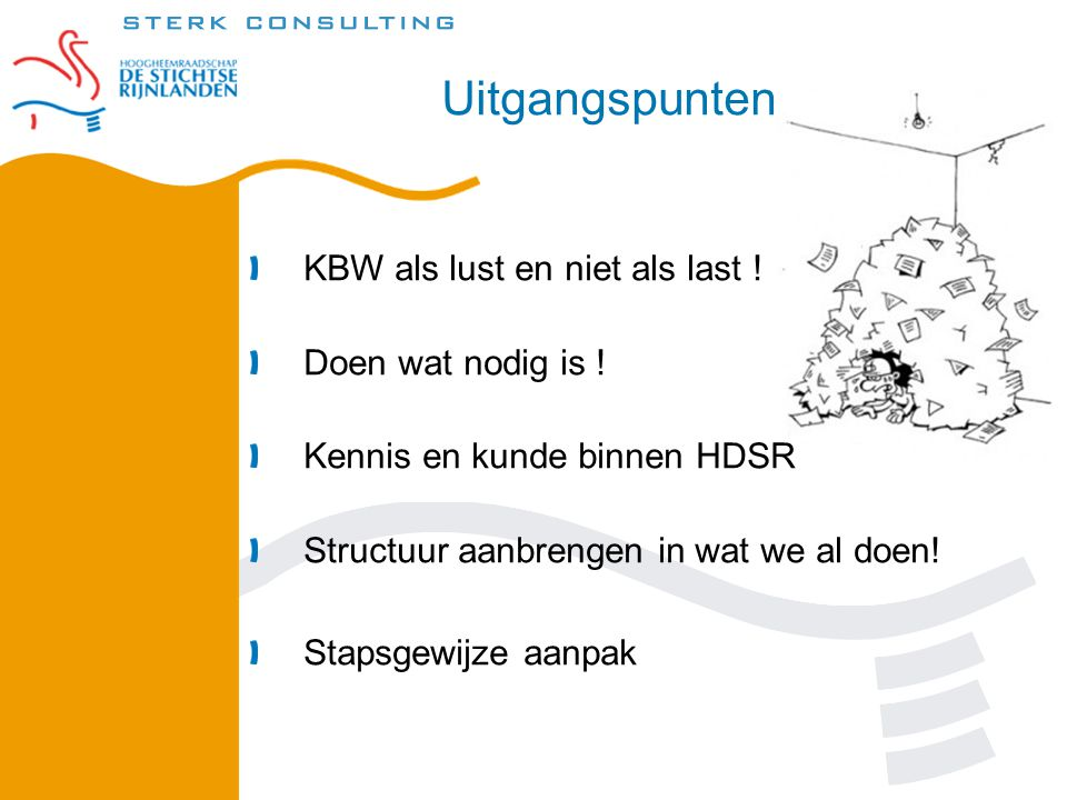 Uitgangspunten KBW als lust en niet als last ! Doen wat nodig is ! Kennis en kunde binnen HDSR Structuur aanbrengen in wat we al doen! Stapsgewijze aa