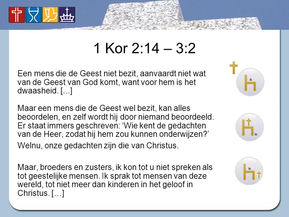 1 Kor 2:14 – 3:2 Een mens die de Geest niet bezit, aanvaardt niet wat van de Geest van God komt, want voor hem is het dwaasheid. [...] Maar een mens d