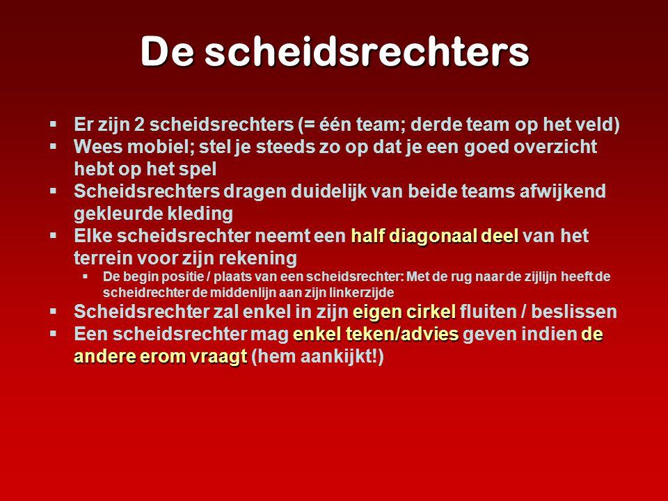 De scheidsrechters  Er zijn 2 scheidsrechters (= één team; derde team op het veld)  Wees mobiel; stel je steeds zo op dat je een goed overzicht hebt