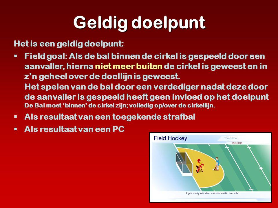 Geldig doelpunt Het is een geldig doelpunt: niet meer buiten  Field goal: Als de bal binnen de cirkel is gespeeld door een aanvaller, hierna niet mee