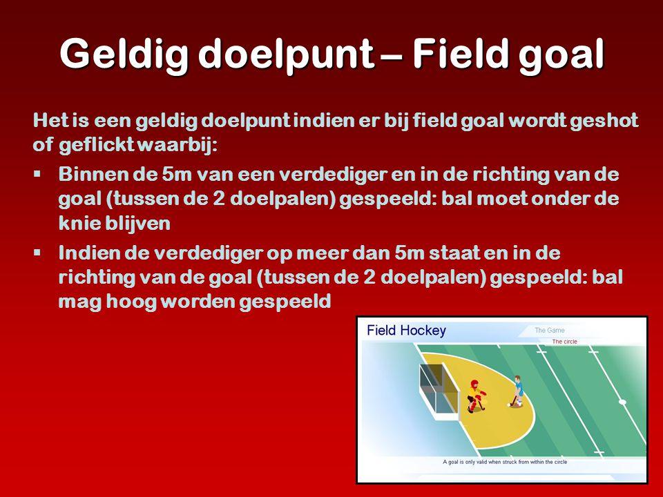 Geldig doelpunt – Field goal Het is een geldig doelpunt indien er bij field goal wordt geshot of geflickt waarbij:  Binnen de 5m van een verdediger e
