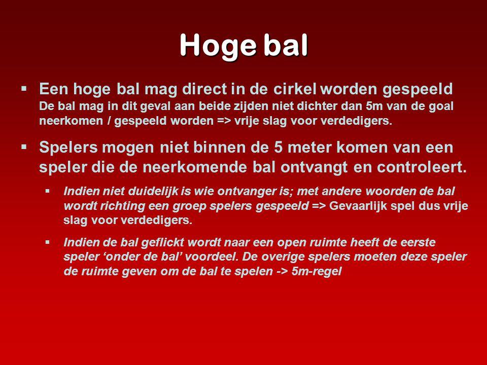 Hoge bal  Een hoge bal mag direct in de cirkel worden gespeeld De bal mag in dit geval aan beide zijden niet dichter dan 5m van de goal neerkomen / g