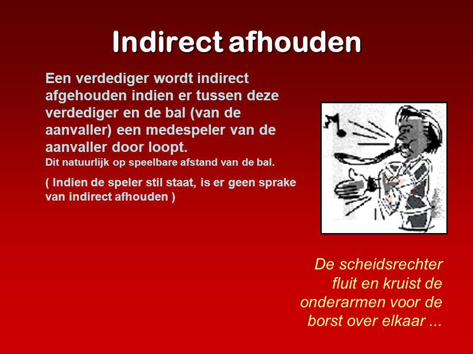 Indirect afhouden De scheidsrechter fluit en kruist de onderarmen voor de borst over elkaar... Een verdediger wordt indirect afgehouden indien er tuss