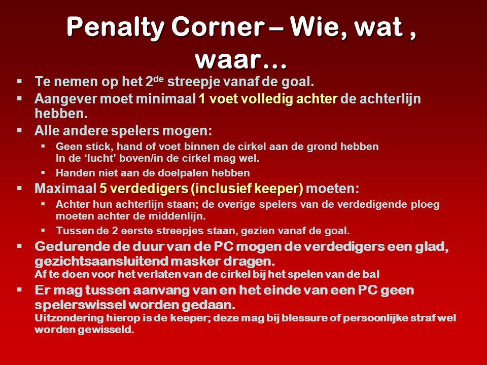 Penalty Corner – Wie, wat, waar…  Te nemen op het 2 de streepje vanaf de goal. 1 voet volledig achter  Aangever moet minimaal 1 voet volledig achter