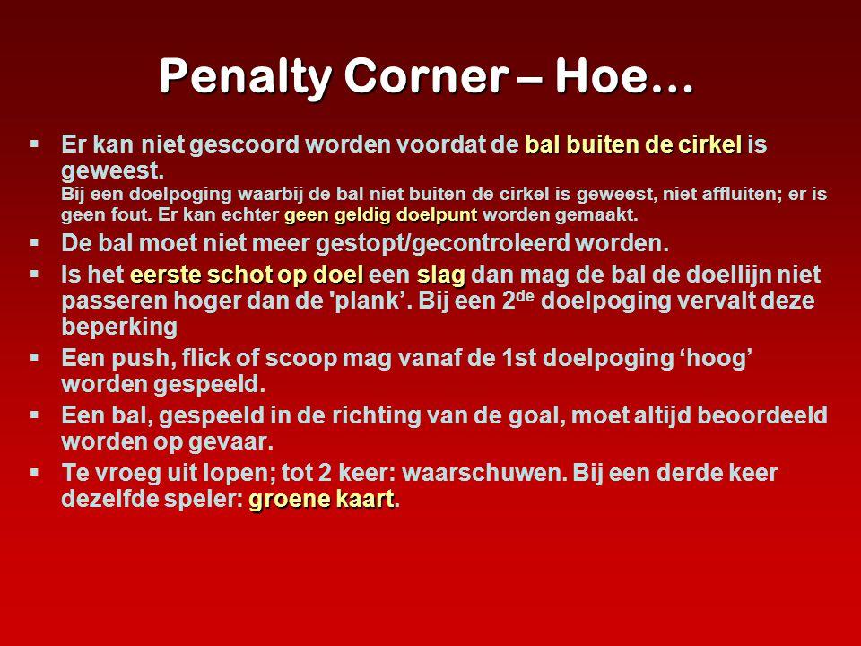 Penalty Corner – Hoe… bal buiten de cirkel geen geldig doelpunt  Er kan niet gescoord worden voordat de bal buiten de cirkel is geweest. Bij een doel