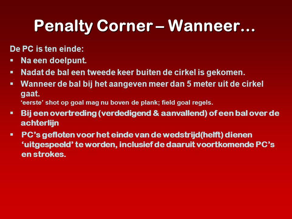 Penalty Corner – Wanneer… De PC is ten einde:  Na een doelpunt.  Nadat de bal een tweede keer buiten de cirkel is gekomen.  Wanneer de bal bij het